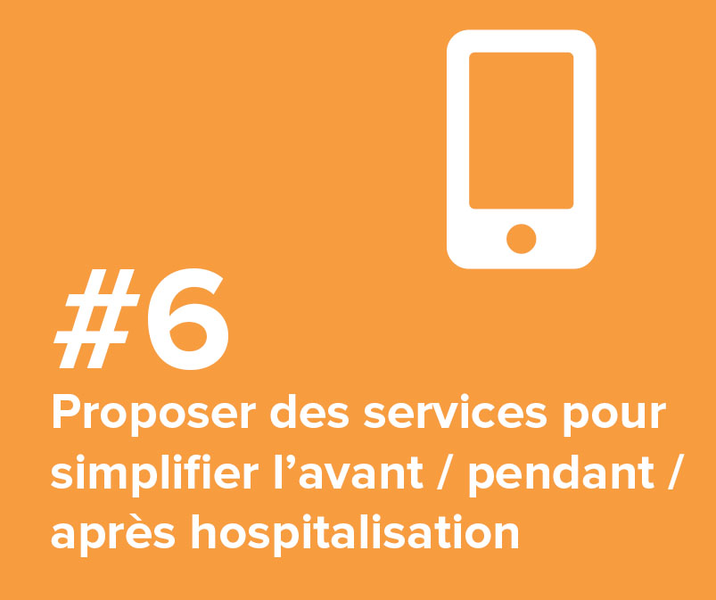 #6 Proposer des services pour simplifier l'avant / pendant / après hospitalisation